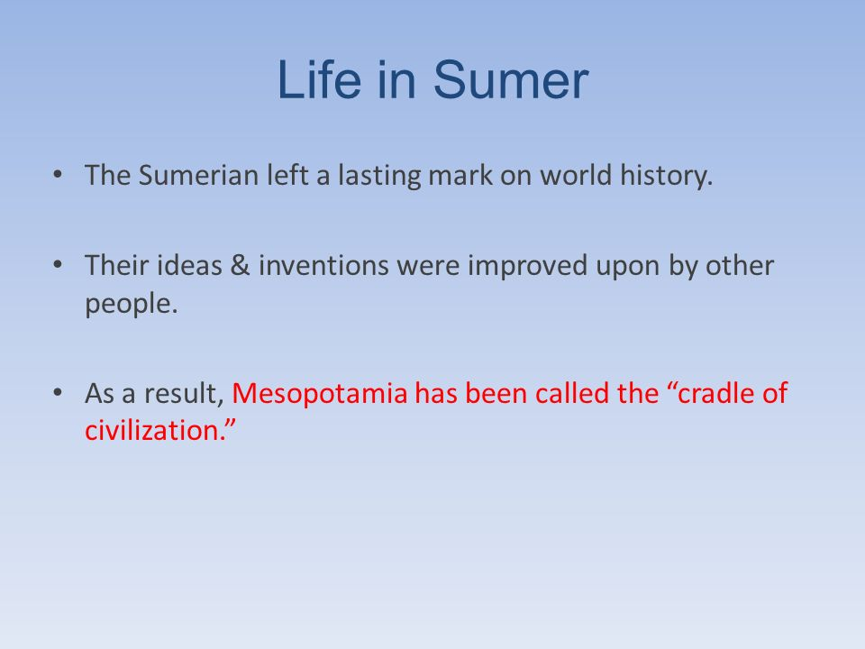 Life in Sumer The Sumerian left a lasting mark on world history.