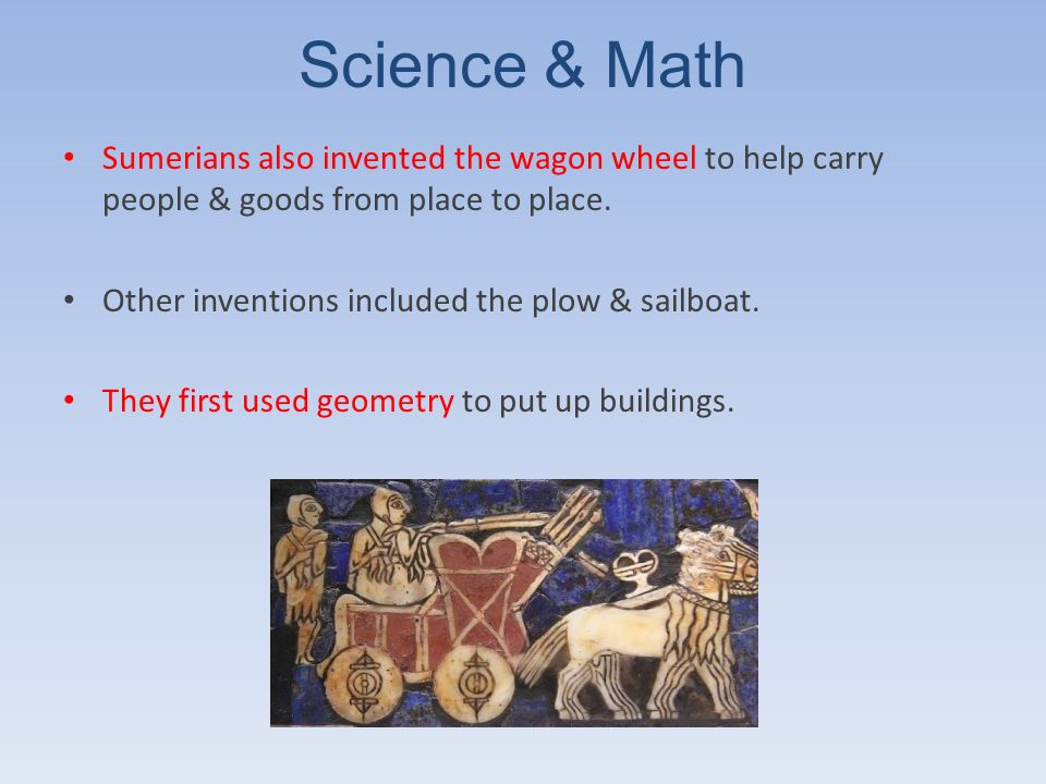 Science & Math Sumerians also invented the wagon wheel to help carry people & goods from place to place.
