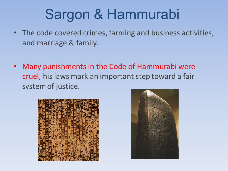 Sargon & Hammurabi The code covered crimes, farming and business activities, and marriage & family.