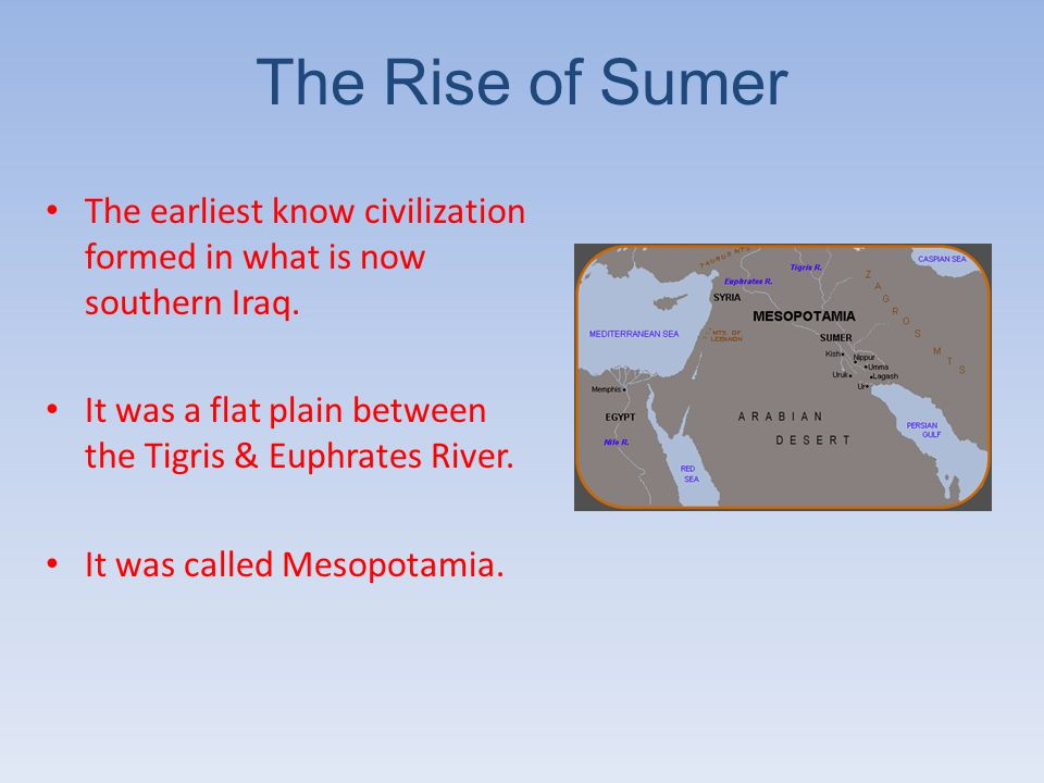 The Rise of Sumer The earliest know civilization formed in what is now southern Iraq. It was a flat plain between the Tigris & Euphrates River.