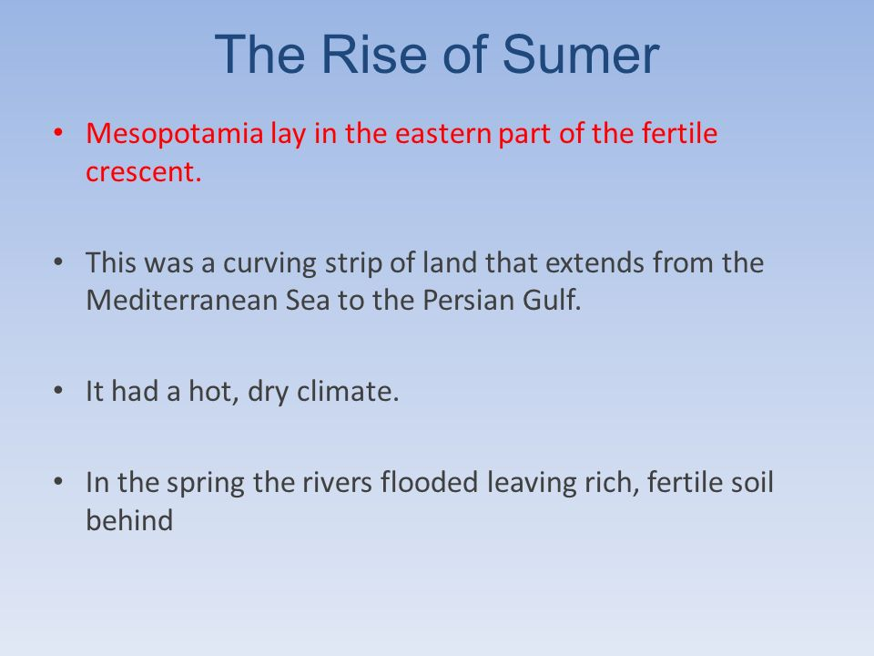 The Rise of Sumer Mesopotamia lay in the eastern part of the fertile crescent.