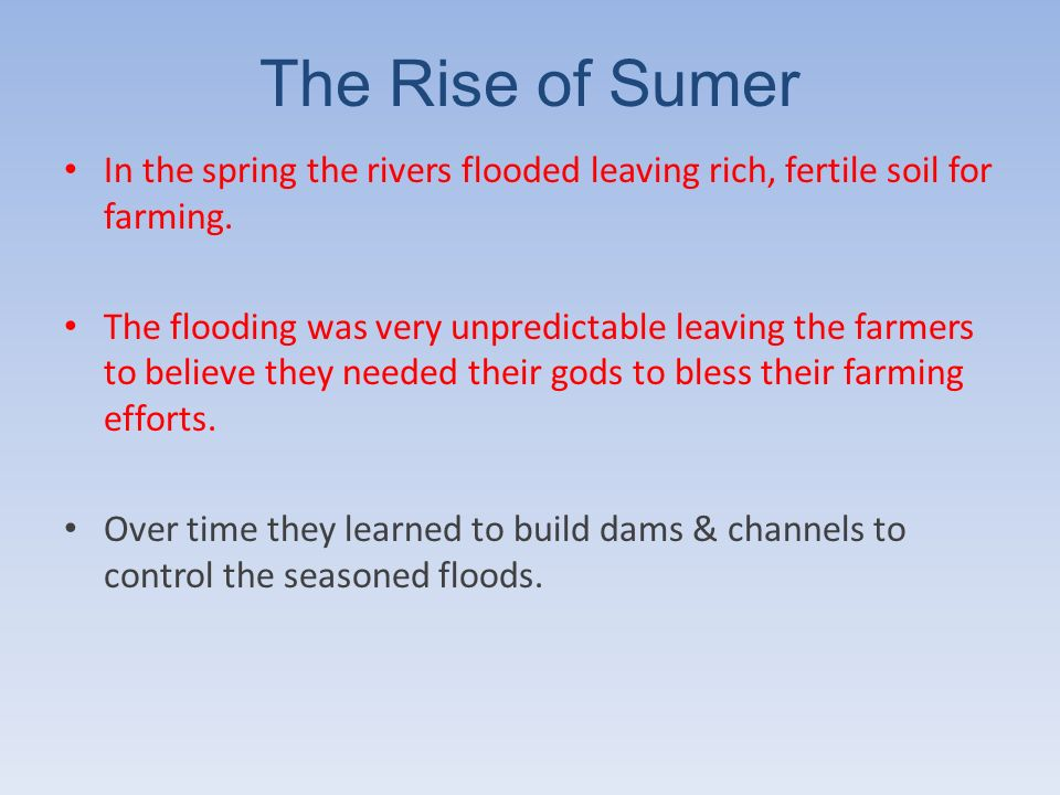 The Rise of Sumer In the spring the rivers flooded leaving rich, fertile soil for farming.