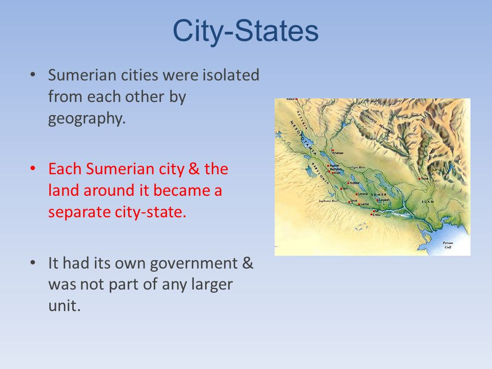 City-States Sumerian cities were isolated from each other by geography. Each Sumerian city & the land around it became a separate city-state.