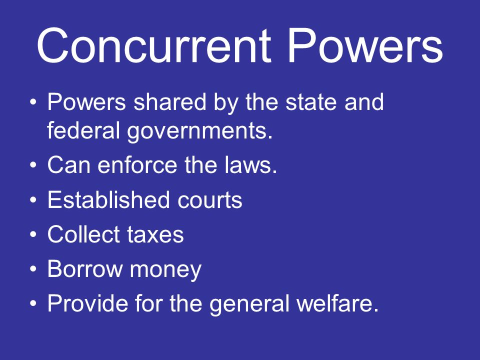 Concurrent Powers Powers shared by the state and federal governments.