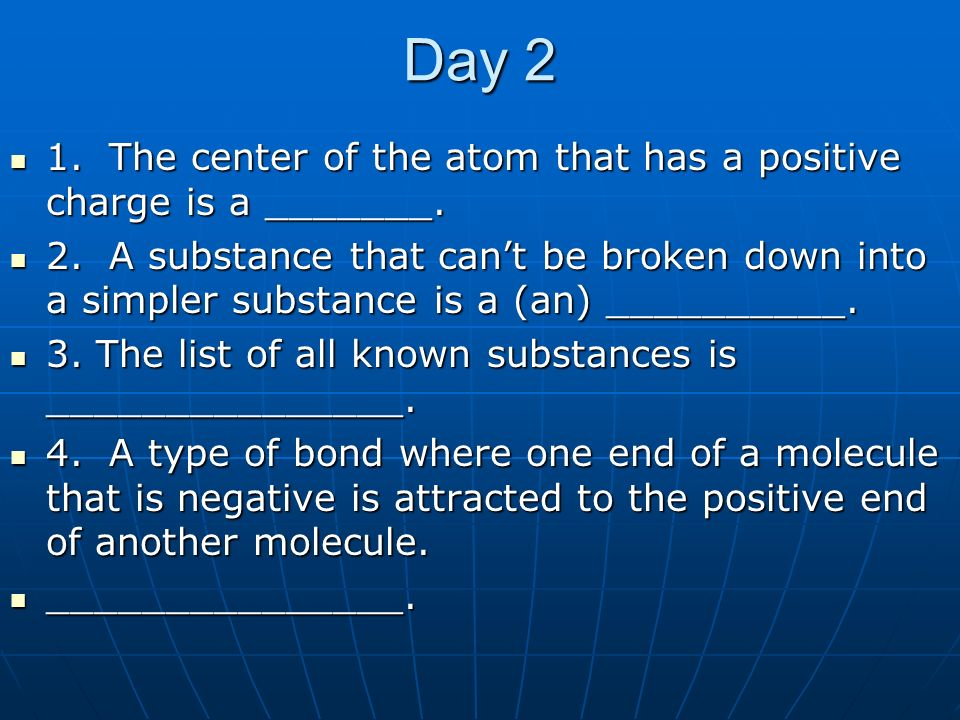 Day 2 1. The center of the atom that has a positive charge is a _______.