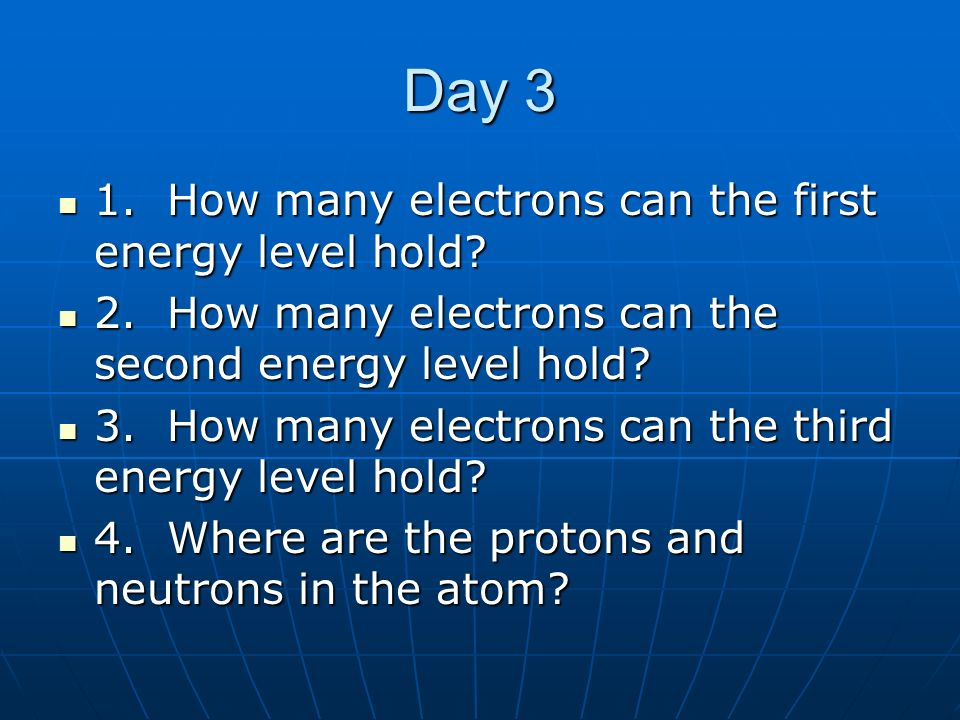 Day 3 1. How many electrons can the first energy level hold