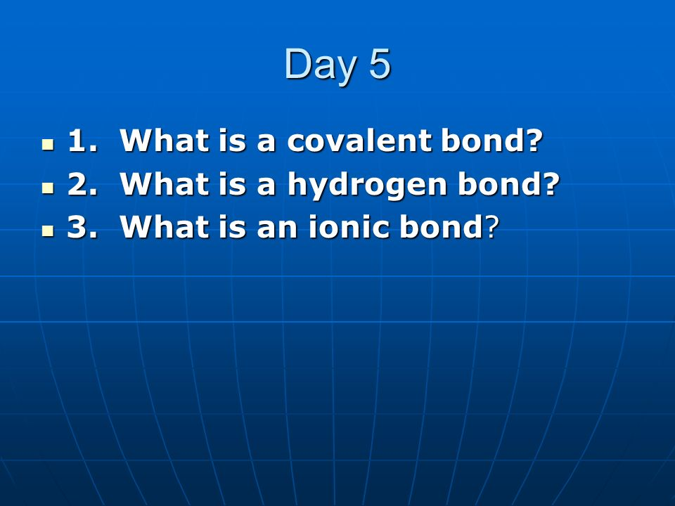 Day 5 1. What is a covalent bond 2. What is a hydrogen bond