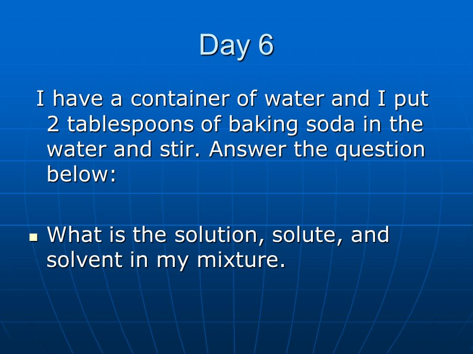 Day 6 I have a container of water and I put 2 tablespoons of baking soda in the water and stir. Answer the question below: