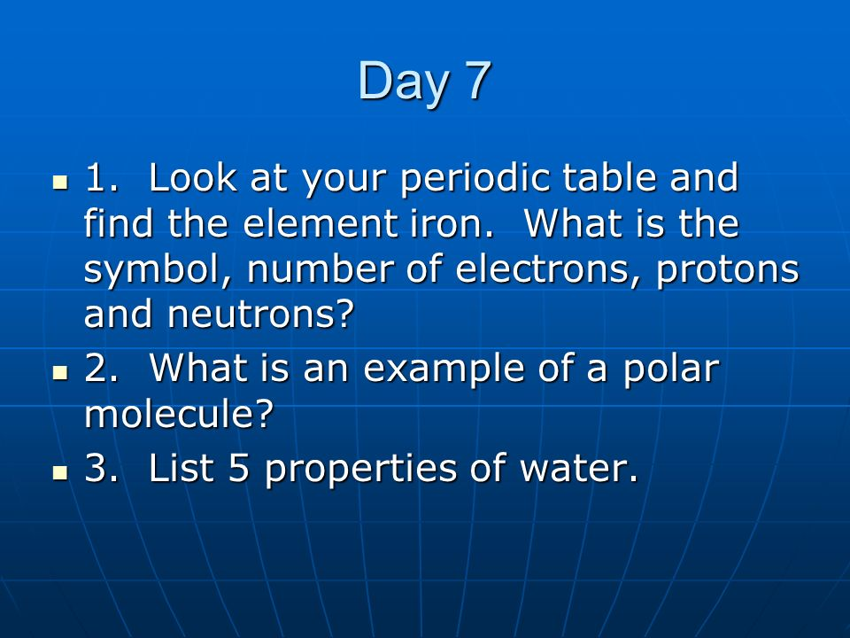 Day 7 1. Look at your periodic table and find the element iron. What is the symbol, number of electrons, protons and neutrons
