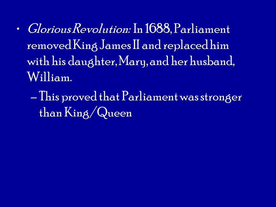 Glorious Revolution: In 1688, Parliament removed King James II and replaced him with his daughter, Mary, and her husband, William.