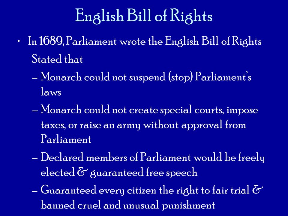 English Bill of Rights In 1689, Parliament wrote the English Bill of Rights. Stated that. Monarch could not suspend (stop) Parliament's laws.