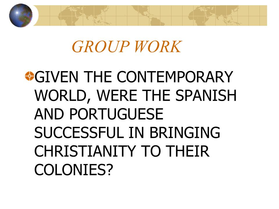 GROUP WORK GIVEN THE CONTEMPORARY WORLD, WERE THE SPANISH AND PORTUGUESE SUCCESSFUL IN BRINGING CHRISTIANITY TO THEIR COLONIES