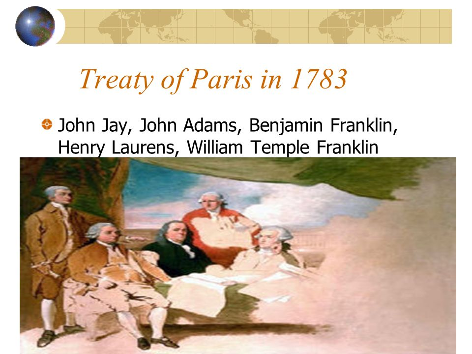 Treaty of Paris in 1783 John Jay, John Adams, Benjamin Franklin, Henry Laurens, William Temple Franklin.