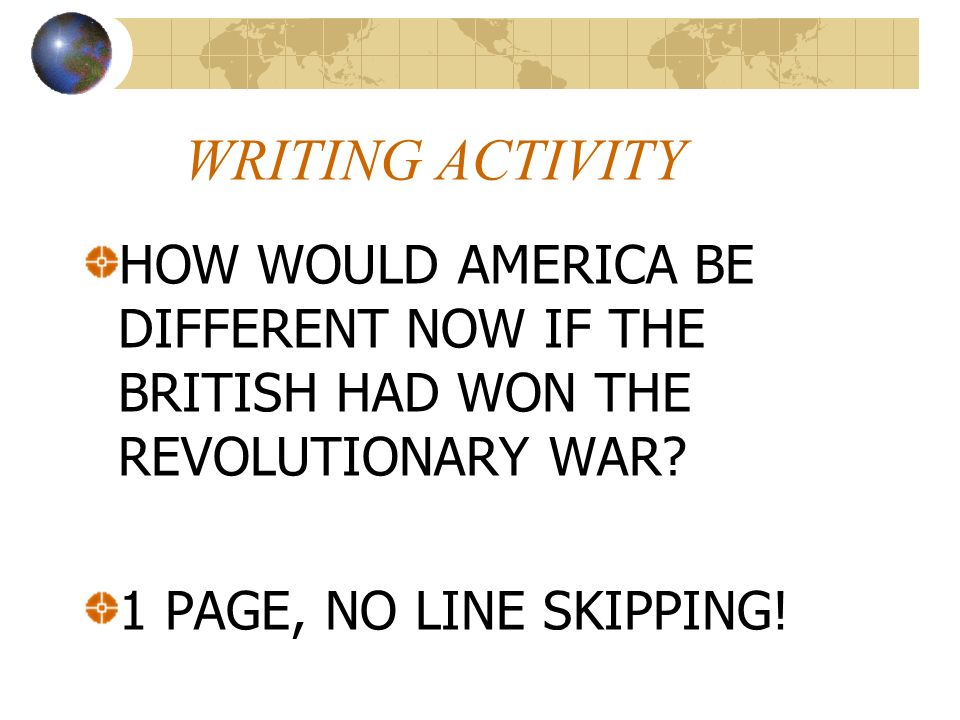 WRITING ACTIVITY HOW WOULD AMERICA BE DIFFERENT NOW IF THE BRITISH HAD WON THE REVOLUTIONARY WAR.