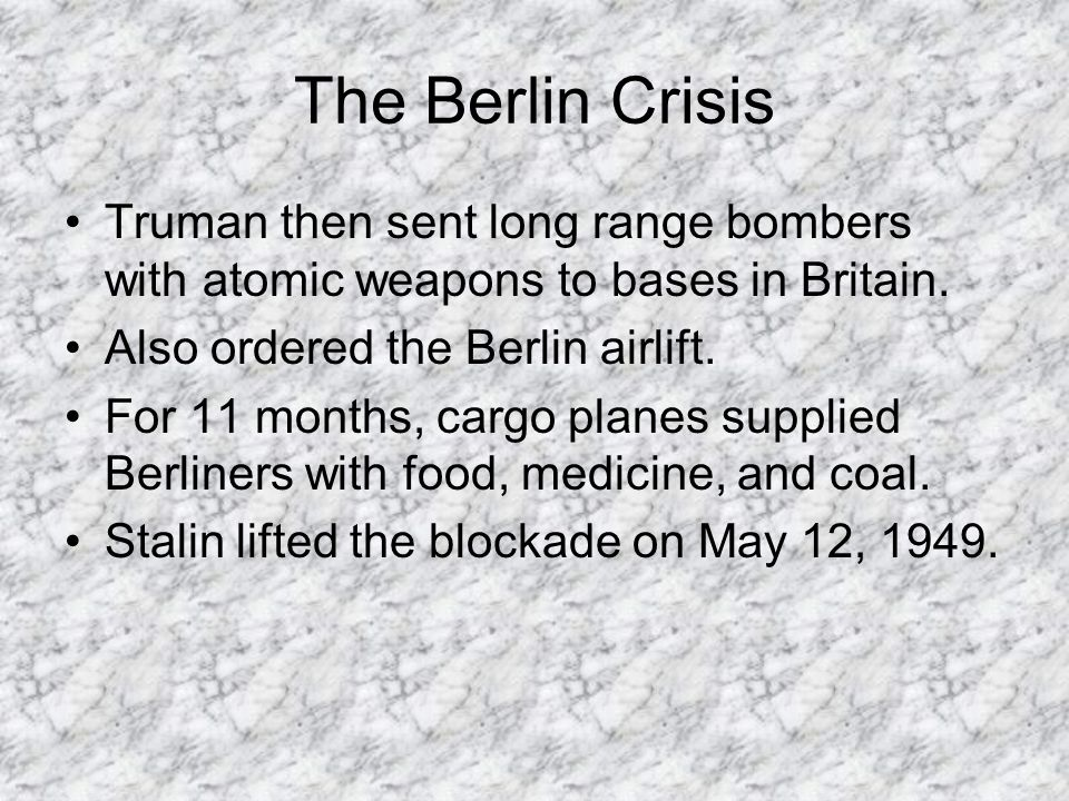 The Berlin Crisis Truman then sent long range bombers with atomic weapons to bases in Britain. Also ordered the Berlin airlift.