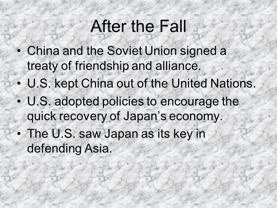 After the Fall China and the Soviet Union signed a treaty of friendship and alliance. U.S. kept China out of the United Nations.