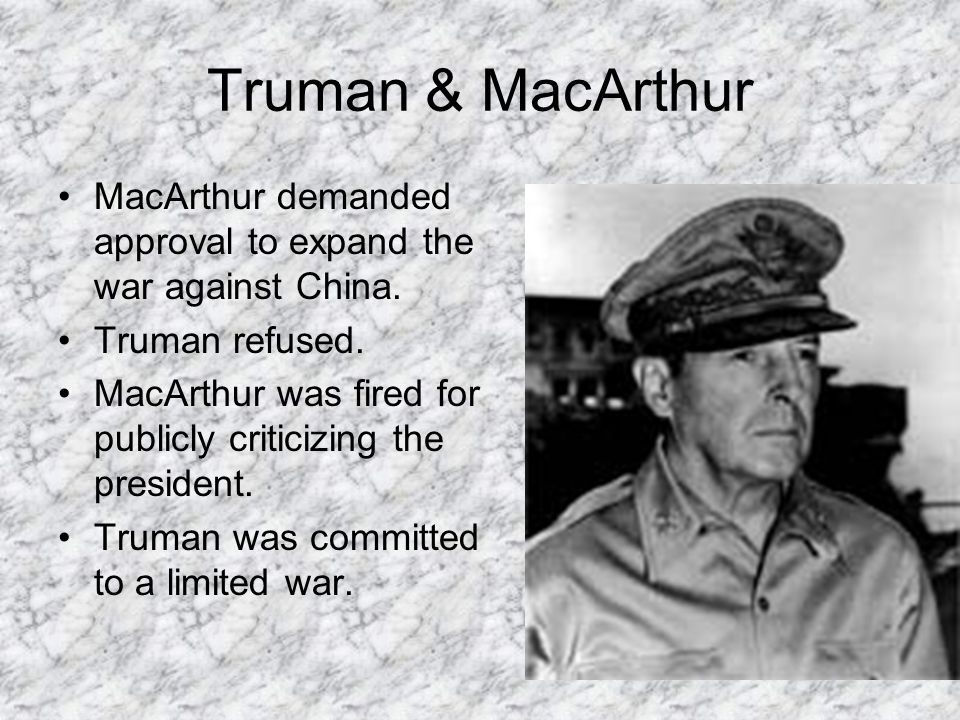 Truman & MacArthur MacArthur demanded approval to expand the war against China. Truman refused.