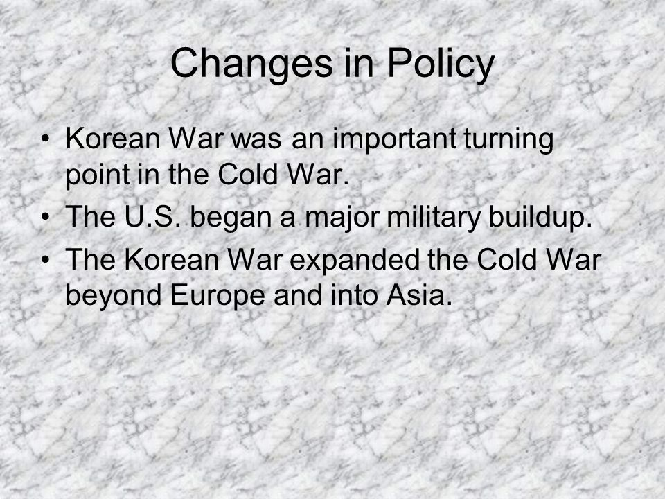 Changes in Policy Korean War was an important turning point in the Cold War. The U.S. began a major military buildup.