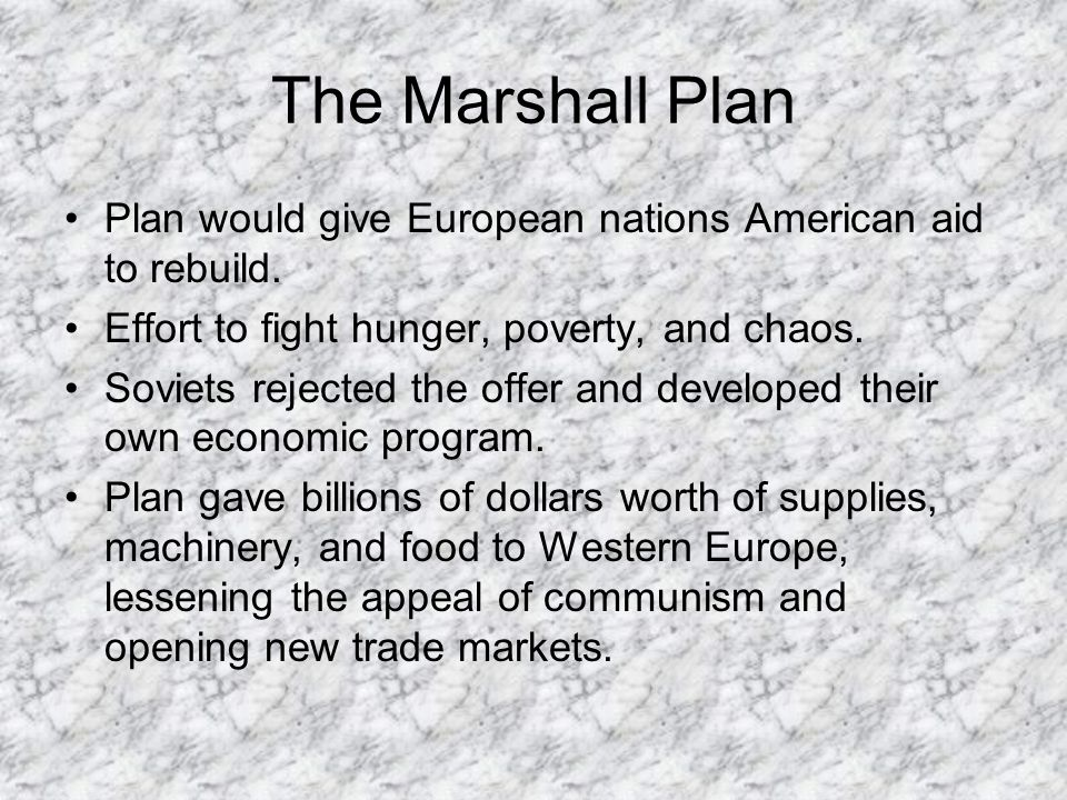 The Marshall Plan Plan would give European nations American aid to rebuild. Effort to fight hunger, poverty, and chaos.
