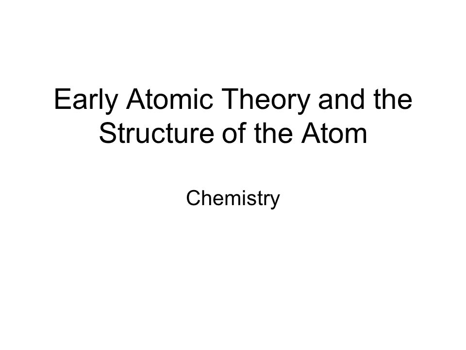 Early Atomic Theory and the Structure of the Atom