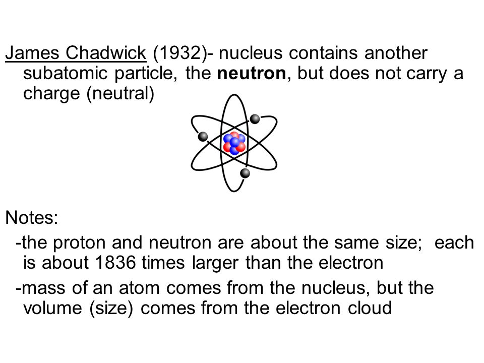 James Chadwick (1932)- nucleus contains another subatomic particle, the neutron, but does not carry a charge (neutral)