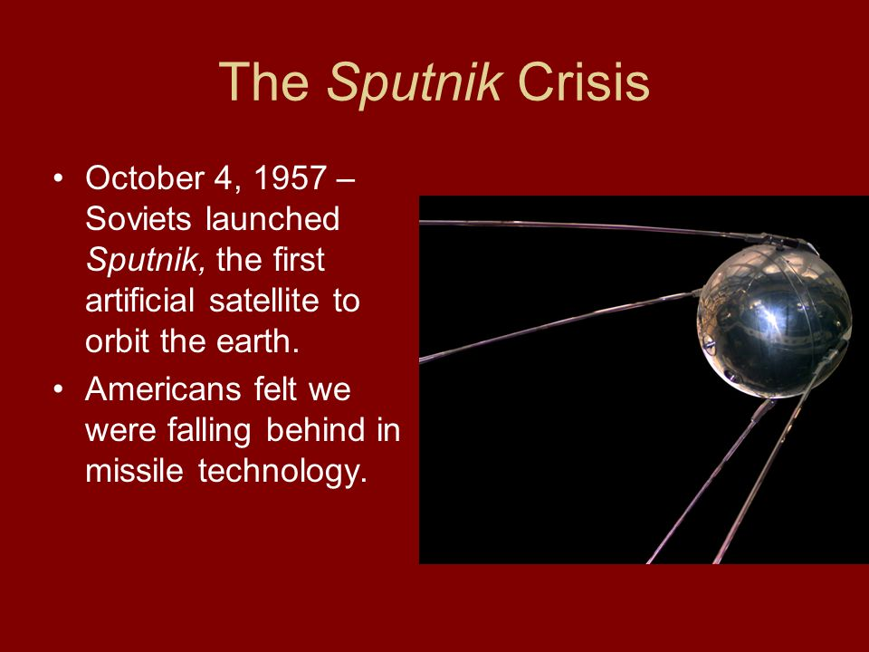 The Sputnik Crisis October 4, 1957 – Soviets launched Sputnik, the first artificial satellite to orbit the earth.