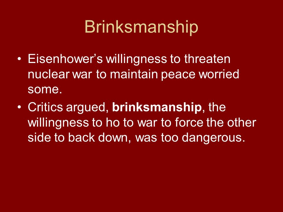 Brinksmanship Eisenhower's willingness to threaten nuclear war to maintain peace worried some.