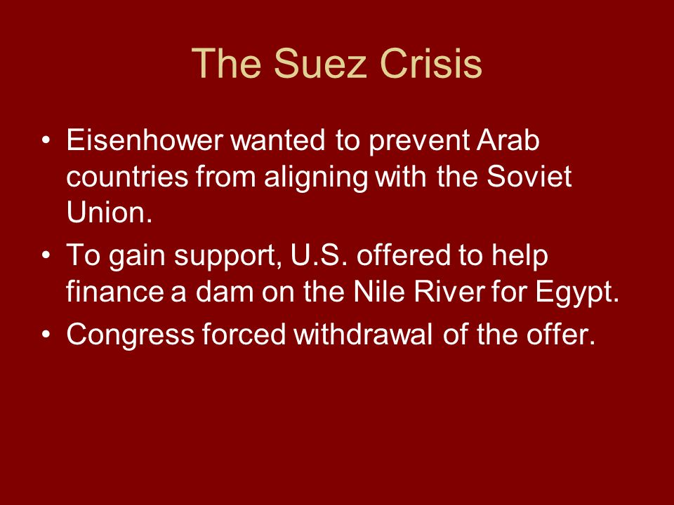 The Suez Crisis Eisenhower wanted to prevent Arab countries from aligning with the Soviet Union.