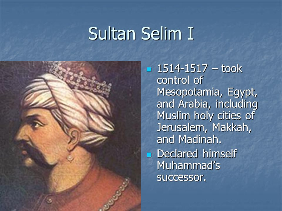 Sultan Selim I 1514-1517 – took control of Mesopotamia, Egypt, and Arabia, including Muslim holy cities of Jerusalem, Makkah, and Madinah.
