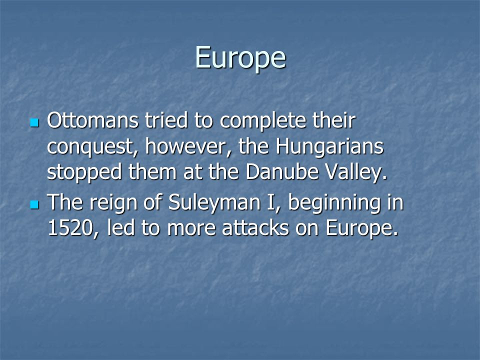 Europe Ottomans tried to complete their conquest, however, the Hungarians stopped them at the Danube Valley.