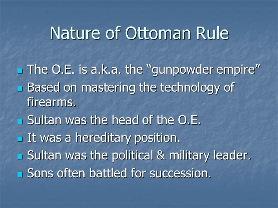 Nature of Ottoman Rule The O.E. is a.k.a. the gunpowder empire