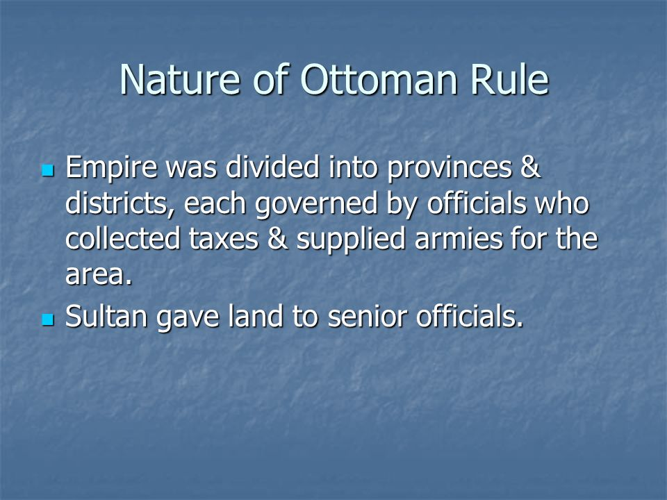 Nature of Ottoman Rule Empire was divided into provinces & districts, each governed by officials who collected taxes & supplied armies for the area.