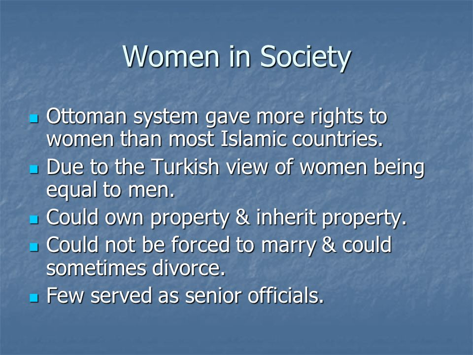Women in Society Ottoman system gave more rights to women than most Islamic countries. Due to the Turkish view of women being equal to men.