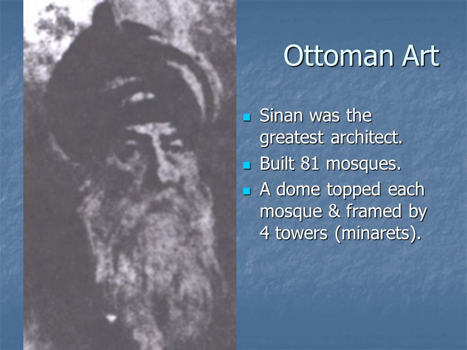 Ottoman Art Sinan was the greatest architect. Built 81 mosques.