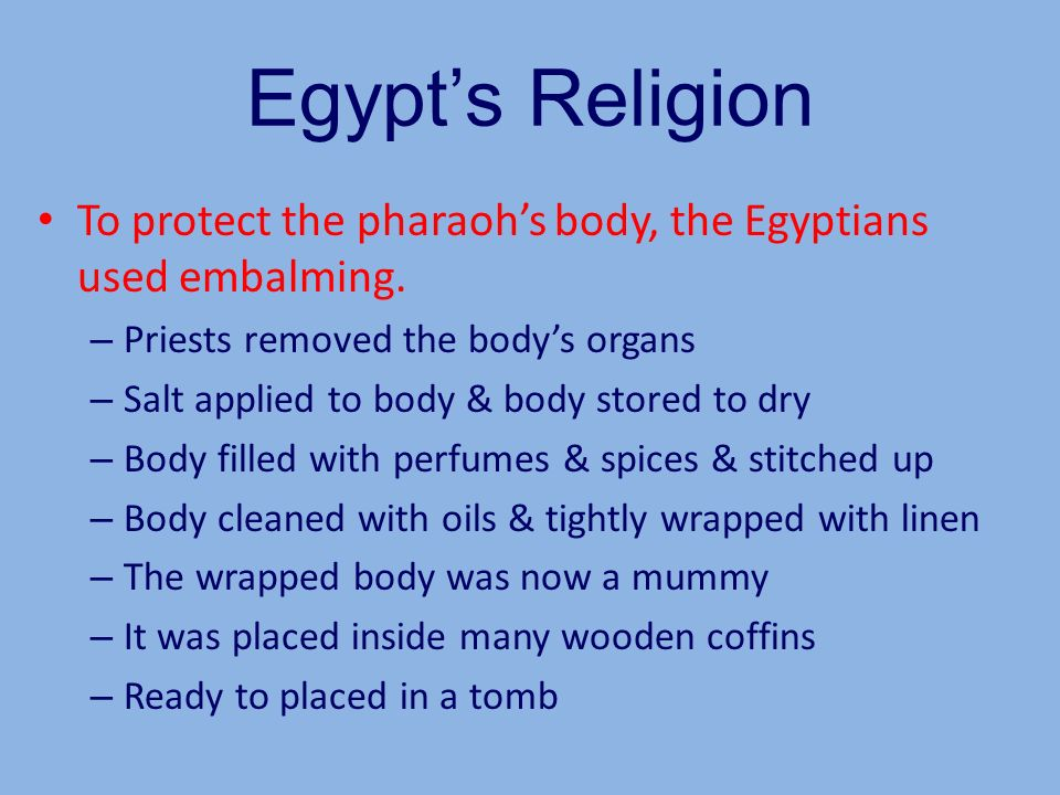 Egypt's ReligionTo protect the pharaoh's body, the Egyptians used embalming. Priests removed the body's organs.