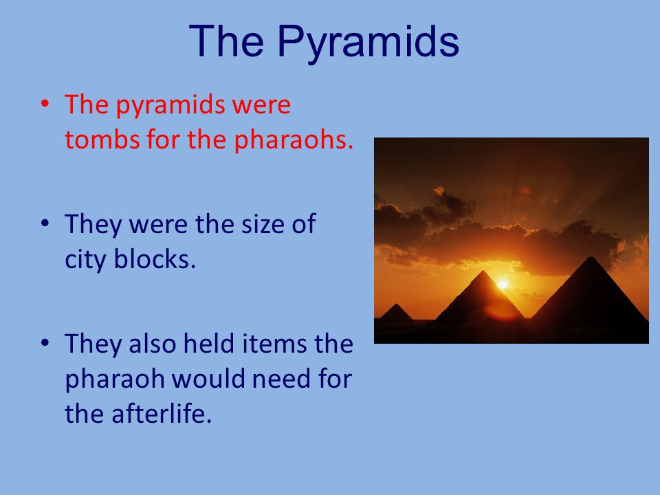The Pyramids The pyramids were tombs for the pharaohs.
