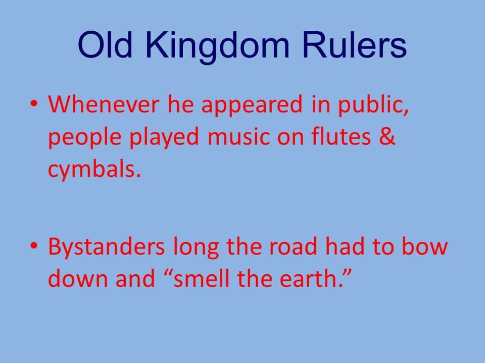 Old Kingdom Rulers Whenever he appeared in public, people played music on flutes & cymbals.