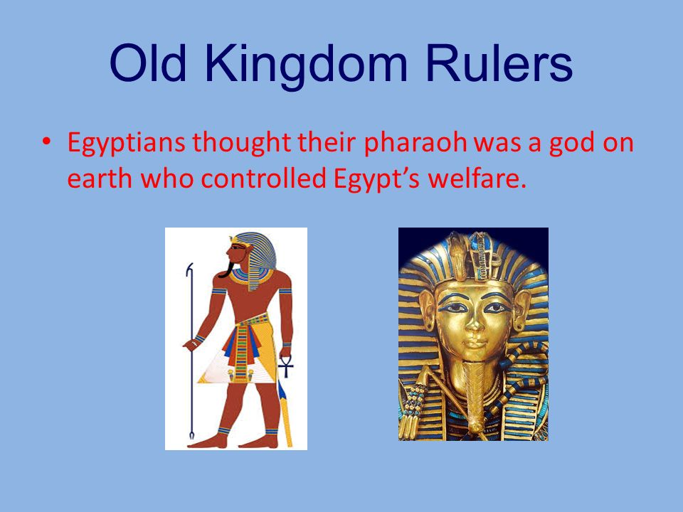 Old Kingdom Rulers Egyptians thought their pharaoh was a god on earth who controlled Egypt's welfare.