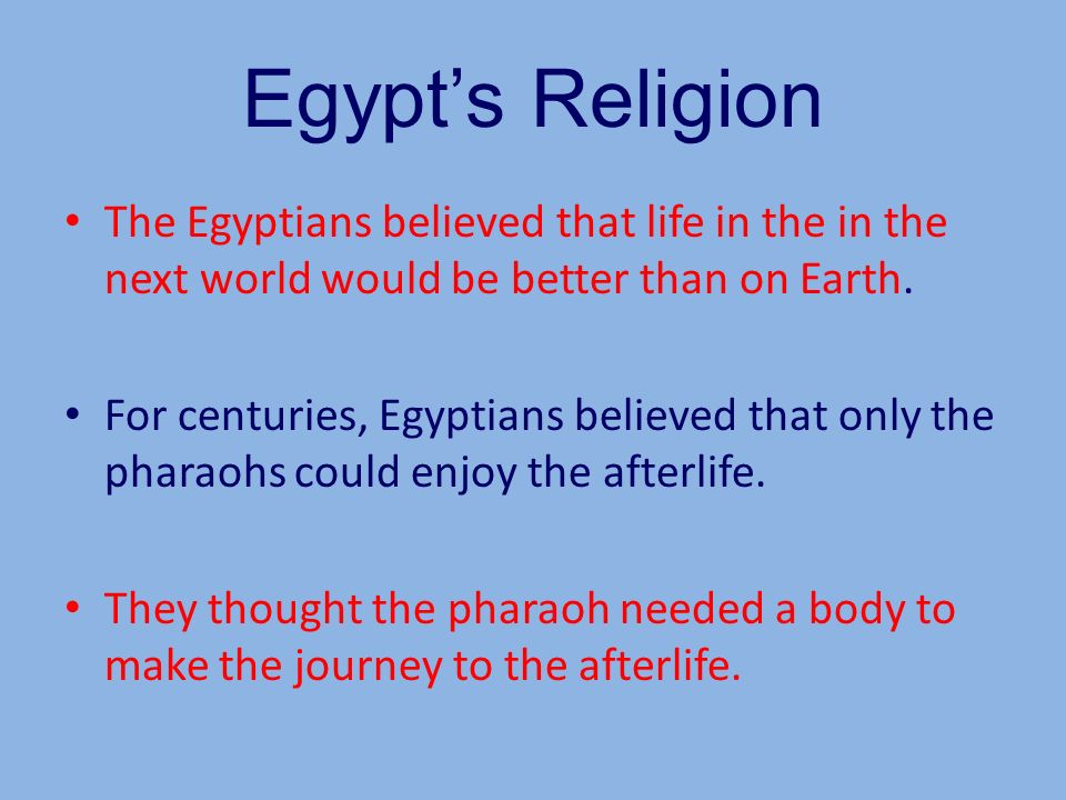 Egypt's Religion The Egyptians believed that life in the in the next world would be better than on Earth.