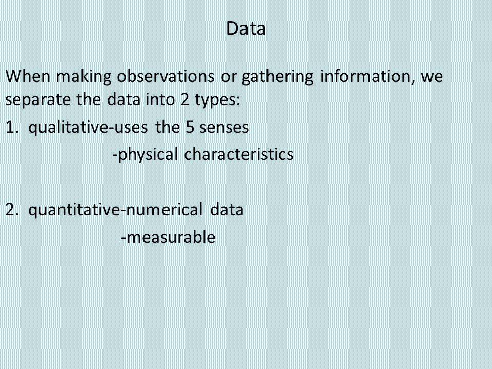Data When making observations or gathering information, we separate the data into 2 types: 1. qualitative-uses the 5 senses.