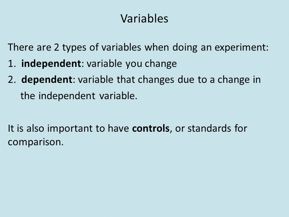 Variables There are 2 types of variables when doing an experiment: