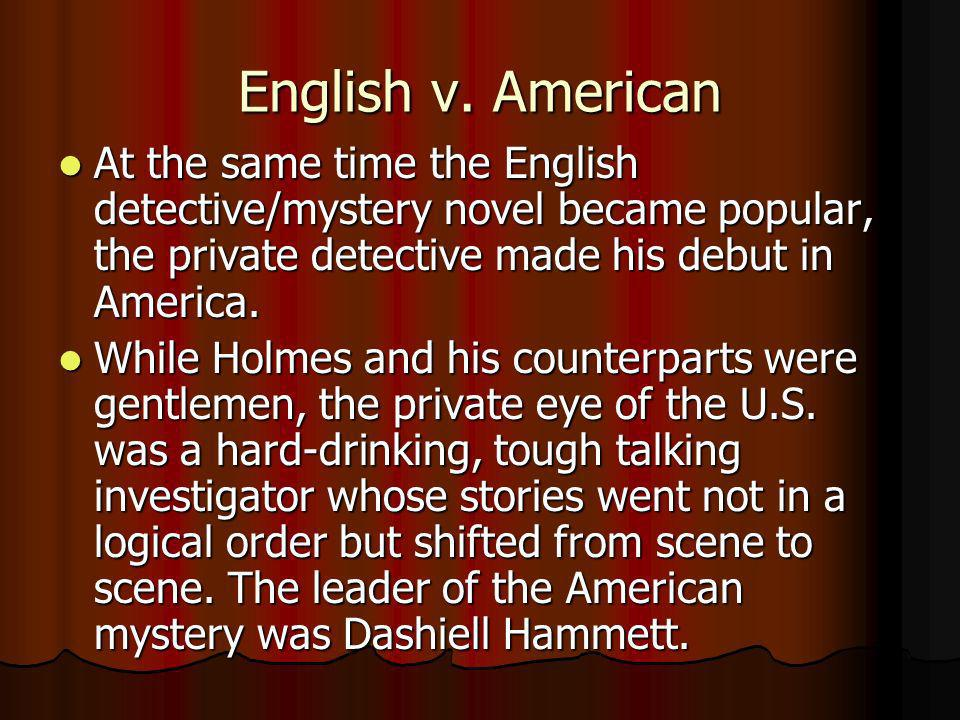 English v. American At the same time the English detective/mystery novel became popular, the private detective made his debut in America.