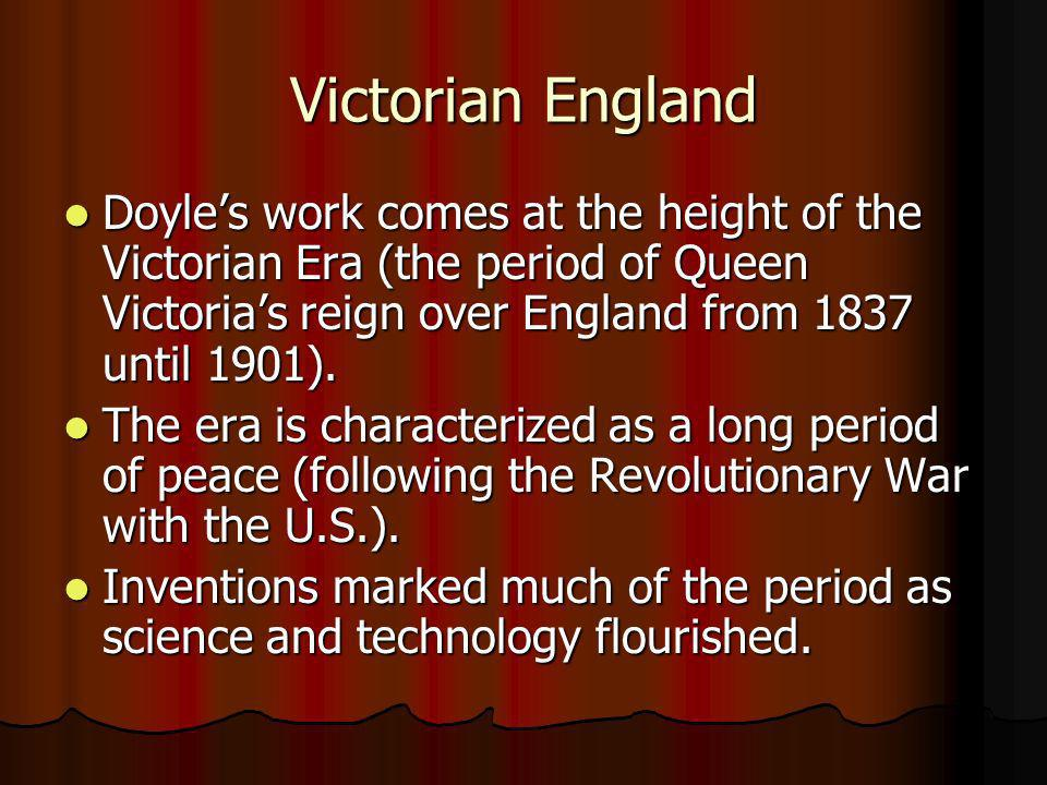 Victorian England Doyle's work comes at the height of the Victorian Era (the period of Queen Victoria's reign over England from 1837 until 1901).