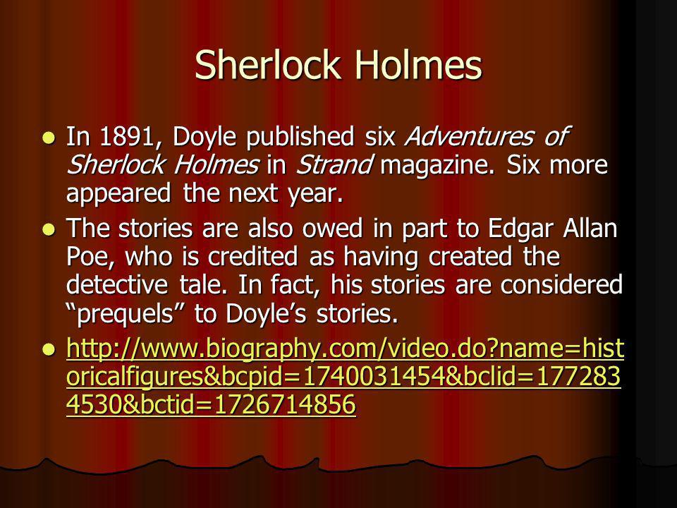 Sherlock Holmes In 1891, Doyle published six Adventures of Sherlock Holmes in Strand magazine. Six more appeared the next year.
