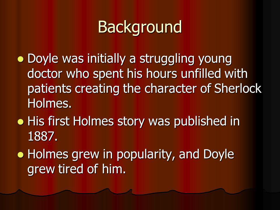 Background Doyle was initially a struggling young doctor who spent his hours unfilled with patients creating the character of Sherlock Holmes.