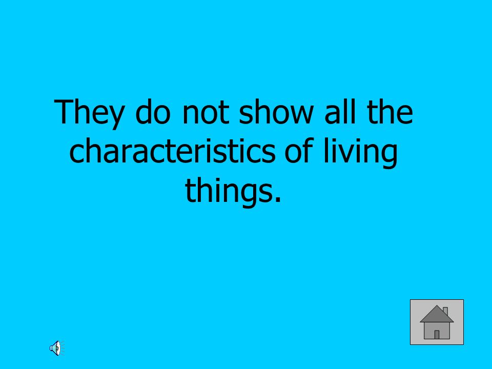 They do not show all the characteristics of living things.
