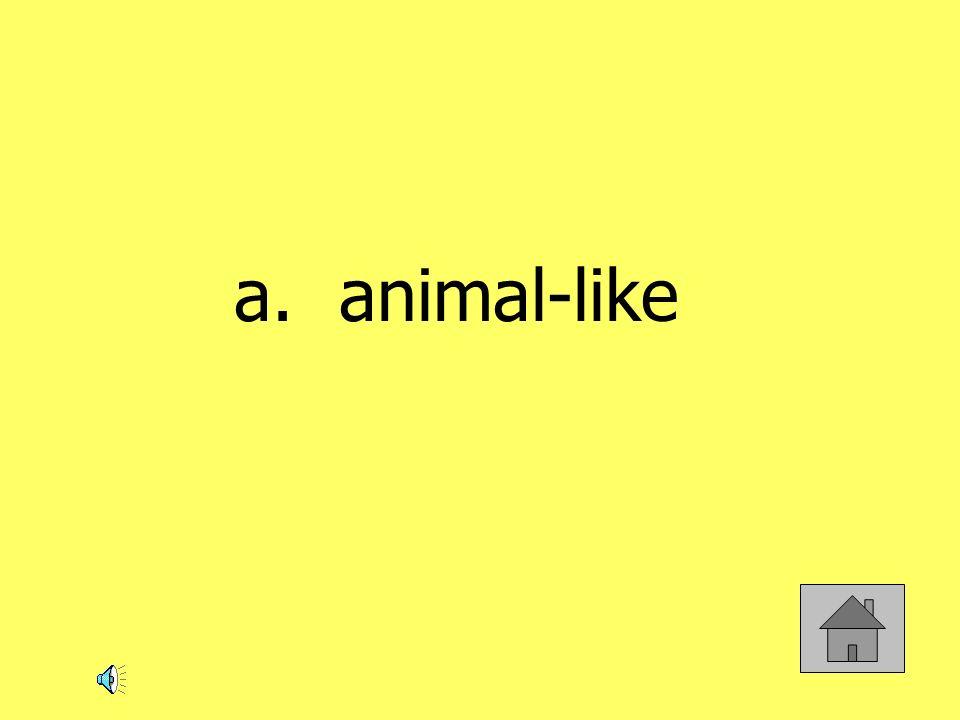 a. animal-like