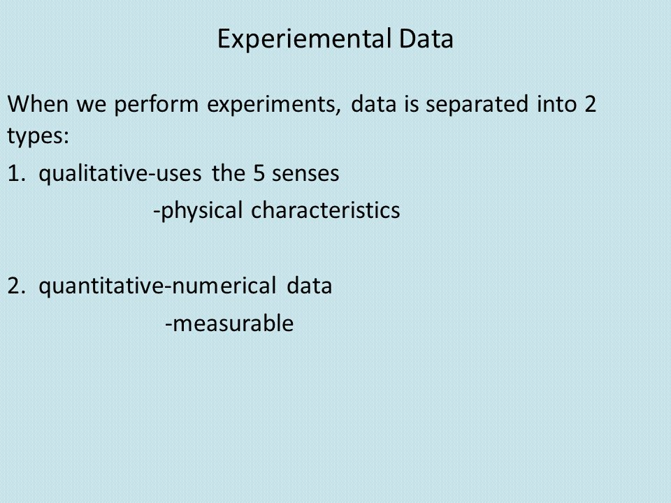 Experiemental Data When we perform experiments, data is separated into 2 types: 1. qualitative-uses the 5 senses.