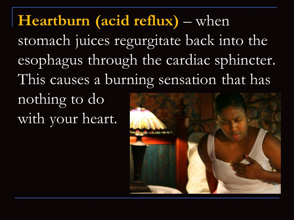 Heartburn (acid reflux) – when stomach juices regurgitate back into the esophagus through the cardiac sphincter.