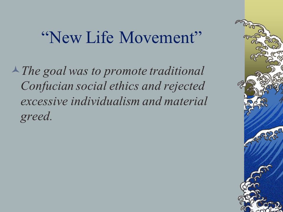 New Life Movement The goal was to promote traditional Confucian social ethics and rejected excessive individualism and material greed.
